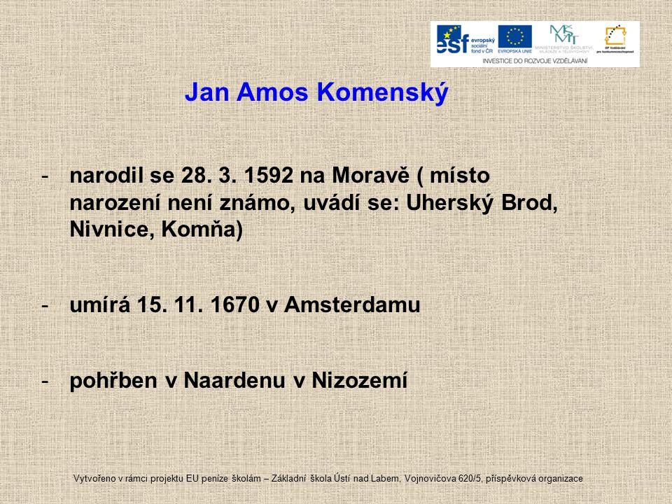 Jan Amos Komenský -narodil se 28. 3. 1592 na Moravě ( místo narození není známo, uvádí se: Uherský Brod, Nivnice, Komňa) -umírá 15. 11. 1670 v Amsterd