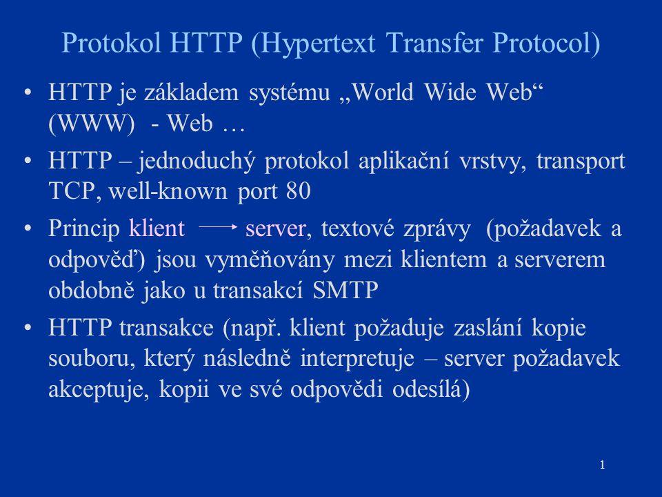 """1 Protokol HTTP (Hypertext Transfer Protocol) HTTP je základem systému """"World Wide Web (WWW) - Web … HTTP – jednoduchý protokol aplikační vrstvy, transport TCP, well-known port 80 Princip klient server, textové zprávy (požadavek a odpověď) jsou vyměňovány mezi klientem a serverem obdobně jako u transakcí SMTP HTTP transakce (např."""