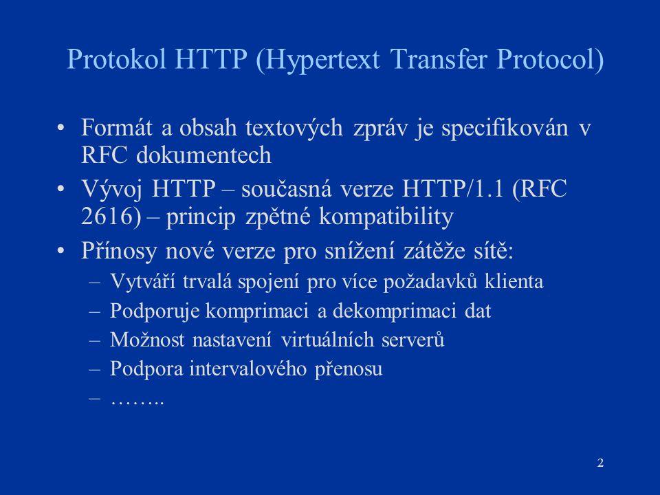 13 Protokol HTTP (Hypertext Transfer Protocol) Hlavičky požadavků (request) Accept : text/plain, text/html, text/x-dvi, image/jpeg Podporované typy informačních objektů Authorization: Basic : Autentifikace uživatele From : user@e-mail.address E-mail uživatele If-Modified-Since: Mon, 07 Apr 1996 06:42:10 GMT Datum poslední modifikace objektu Referer http://www.w3.org/hypertext/DataSources/Overview.htm Informuje server, který URL je původcem odkazu na URL dotazu