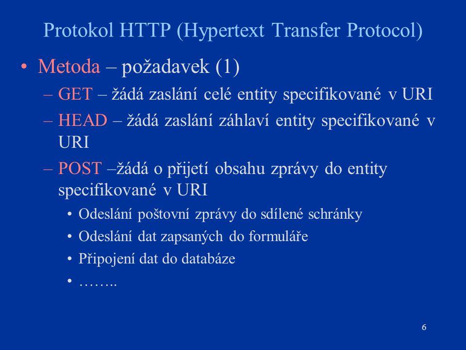 6 Protokol HTTP (Hypertext Transfer Protocol) Metoda – požadavek (1) –GET – žádá zaslání celé entity specifikované v URI –HEAD – žádá zaslání záhlaví entity specifikované v URI –POST –žádá o přijetí obsahu zprávy do entity specifikované v URI Odeslání poštovní zprávy do sdílené schránky Odeslání dat zapsaných do formuláře Připojení dat do databáze ……..