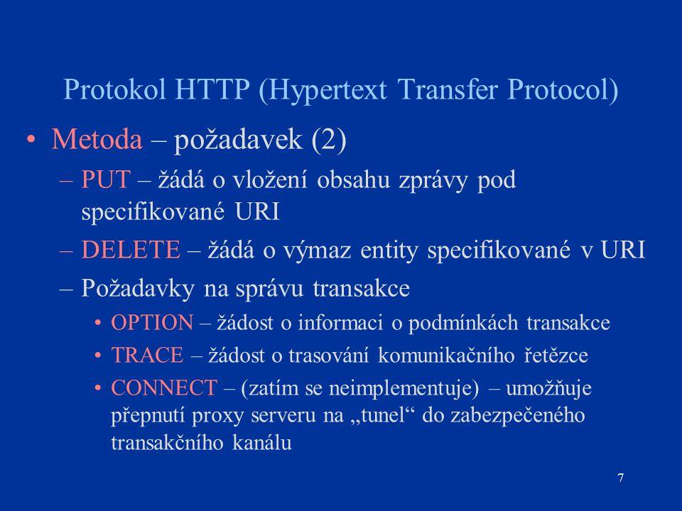 """7 Protokol HTTP (Hypertext Transfer Protocol) Metoda – požadavek (2) –PUT – žádá o vložení obsahu zprávy pod specifikované URI –DELETE – žádá o výmaz entity specifikované v URI –Požadavky na správu transakce OPTION – žádost o informaci o podmínkách transakce TRACE – žádost o trasování komunikačního řetězce CONNECT – (zatím se neimplementuje) – umožňuje přepnutí proxy serveru na """"tunel do zabezpečeného transakčního kanálu"""