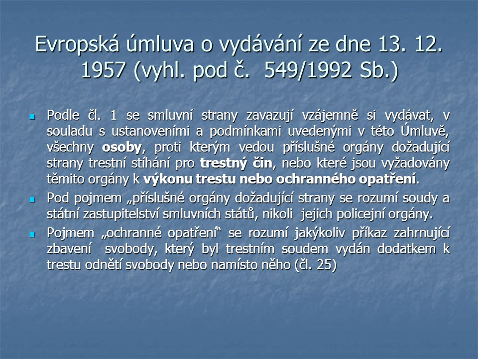 Evropská úmluva o vydávání ze dne 13. 12. 1957 (vyhl. pod č. 549/1992 Sb.) Podle čl. 1 se smluvní strany zavazují vzájemně si vydávat, v souladu s ust