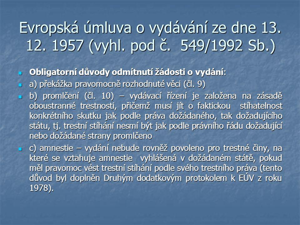 Evropská úmluva o vydávání ze dne 13. 12. 1957 (vyhl. pod č. 549/1992 Sb.) Obligatorní důvody odmítnutí žádosti o vydání: Obligatorní důvody odmítnutí
