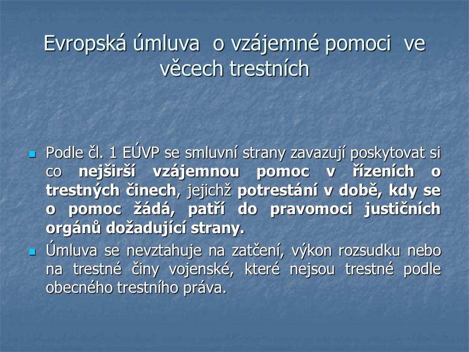 Evropská úmluva o vzájemné pomoci ve věcech trestních Podle čl. 1 EÚVP se smluvní strany zavazují poskytovat si co nejširší vzájemnou pomoc v řízeních