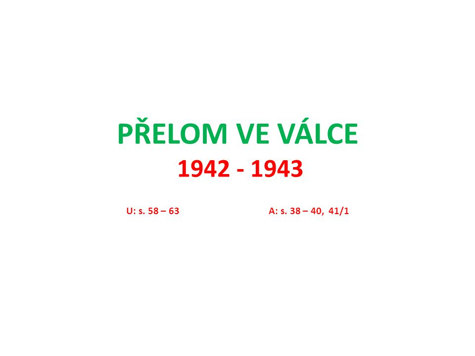 PŘELOM VE VÁLCE 1942 - 1943 U: s. 58 – 63A: s. 38 – 40, 41/1