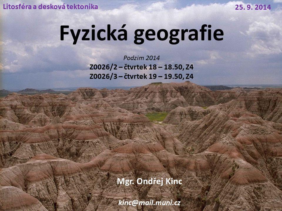 Fyzická geografie Litosféra a desková tektonika 25. 9. 2014 Mgr. Ondřej Kinc kinc@mail.muni.cz Podzim 2014 Z0026/2 – čtvrtek 18 – 18.50, Z4 Z0026/3 –