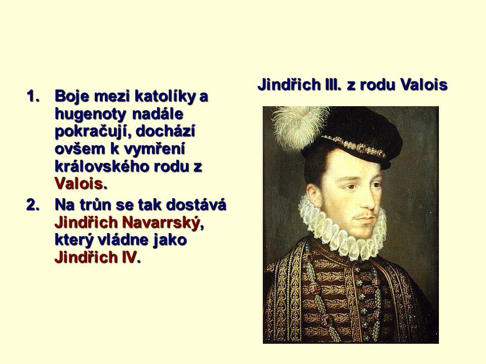 1.Boje mezi katolíky a hugenoty nadále pokračují, dochází ovšem k vymření královského rodu z Valois. 2.Na trůn se tak dostává Jindřich Navarrský, kter