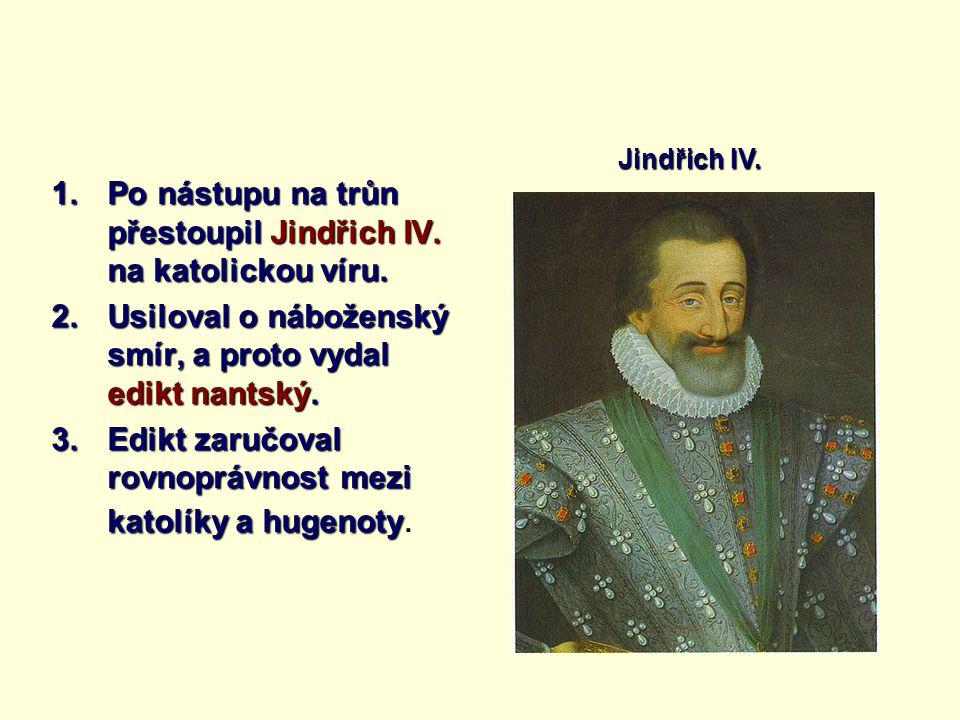 1.Po nástupu na trůn přestoupil Jindřich IV. na katolickou víru. 2.Usiloval o náboženský smír, a proto vydal edikt nantský. 3.Edikt zaručoval rovnoprá