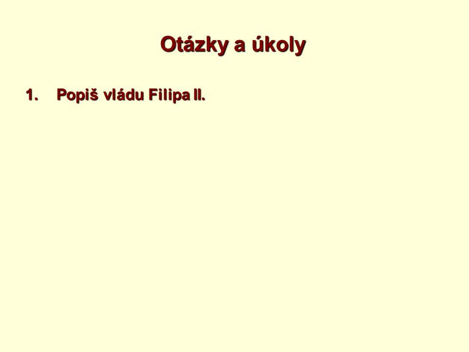 Otázky a úkoly 1.Popiš vládu Filipa II.
