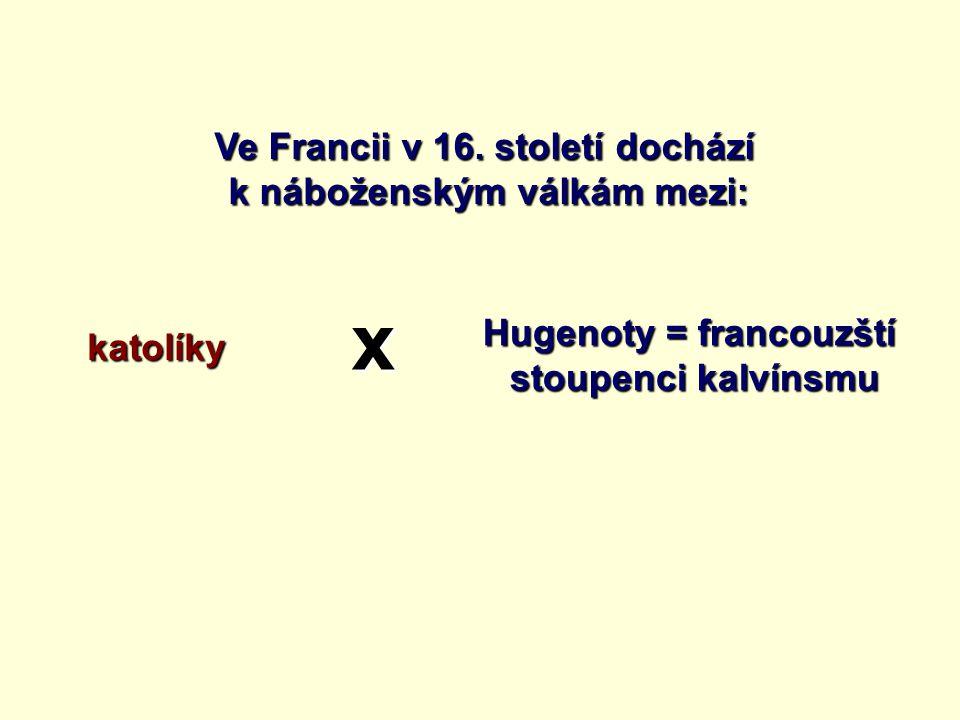 Ve Francii v 16. století dochází k náboženským válkám mezi: katolíky Hugenoty = francouzští stoupenci kalvínsmu x