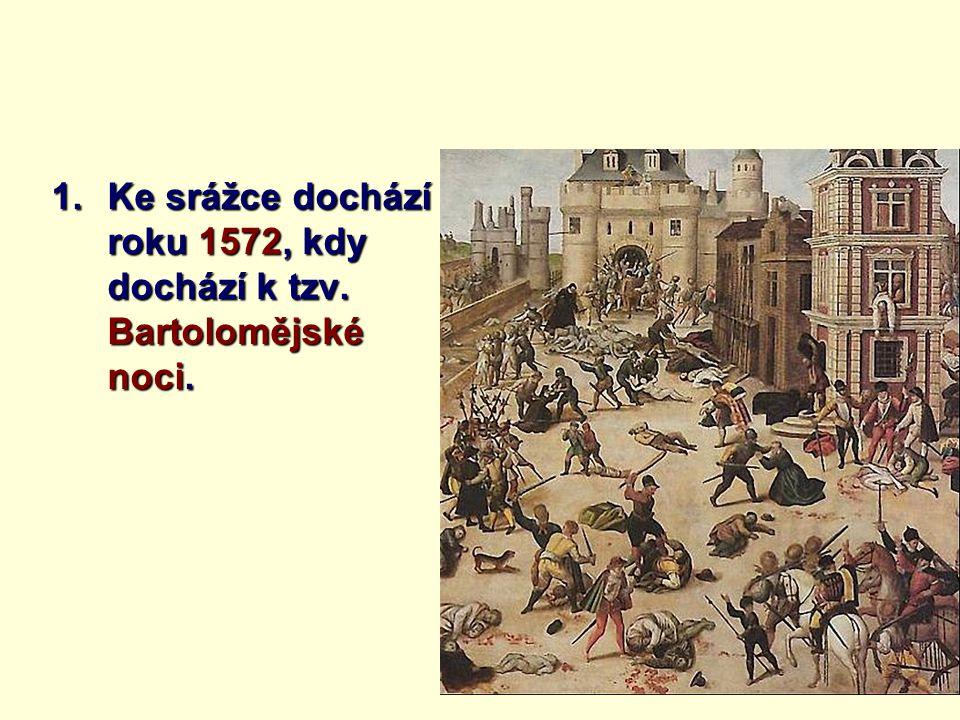 1.Ke srážce dochází roku 1572, kdy dochází k tzv. Bartolomějské noci.
