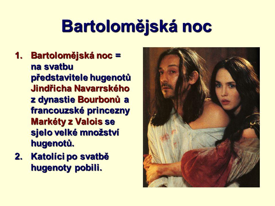 Bartolomějská noc 1.Bartolomějská noc = na svatbu představitele hugenotů Jindřicha Navarrského z dynastie Bourbonů a francouzské princezny Markéty z V