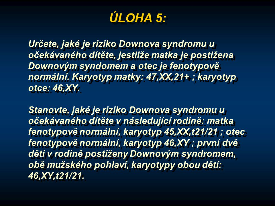 Určete, jaké je riziko Downova syndromu u očekávaného dítěte, jestliže matka je postižena Downovým syndomem a otec je fenotypově normální. Karyotyp ma