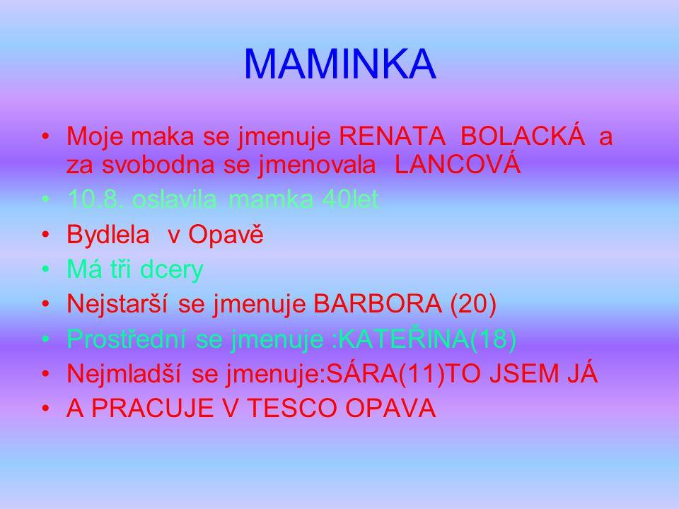 MAMINKA Moje maka se jmenuje RENATA BOLACKÁ a za svobodna se jmenovala LANCOVÁ 10.8. oslavila mamka 40let Bydlela v Opavě Má tři dcery Nejstarší se jm