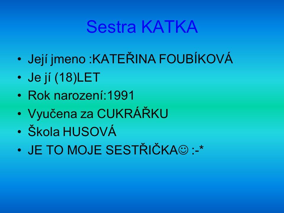 Sestra KATKA Její jmeno :KATEŘINA FOUBÍKOVÁ Je jí (18)LET Rok narození:1991 Vyučena za CUKRÁŘKU Škola HUSOVÁ JE TO MOJE SESTŘIČKA :-*