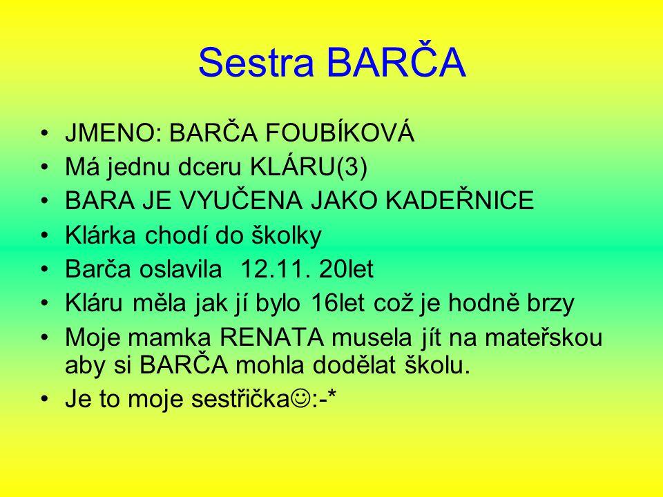 Sestra BARČA JMENO: BARČA FOUBÍKOVÁ Má jednu dceru KLÁRU(3) BARA JE VYUČENA JAKO KADEŘNICE Klárka chodí do školky Barča oslavila 12.11. 20let Kláru mě
