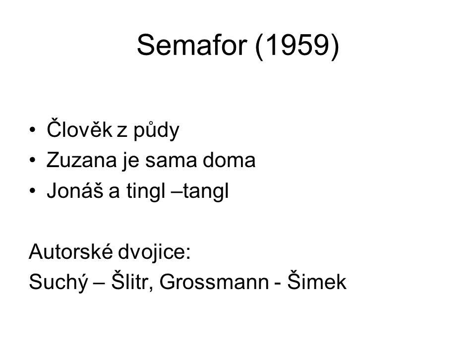 Semafor (1959) Člověk z půdy Zuzana je sama doma Jonáš a tingl –tangl Autorské dvojice: Suchý – Šlitr, Grossmann - Šimek