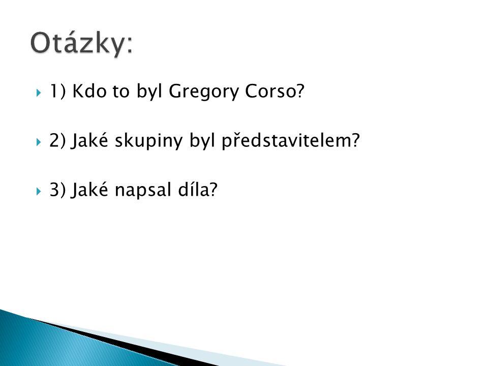  1) Kdo to byl Gregory Corso  2) Jaké skupiny byl představitelem  3) Jaké napsal díla