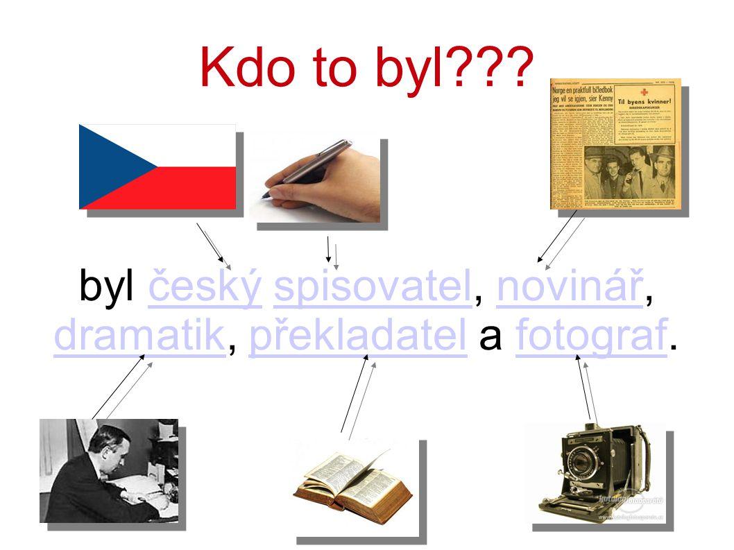 Kdo to byl??? byl český spisovatel, novinář, dramatik, překladatel a fotograf.českýspisovatelnovinář dramatikpřekladatelfotograf