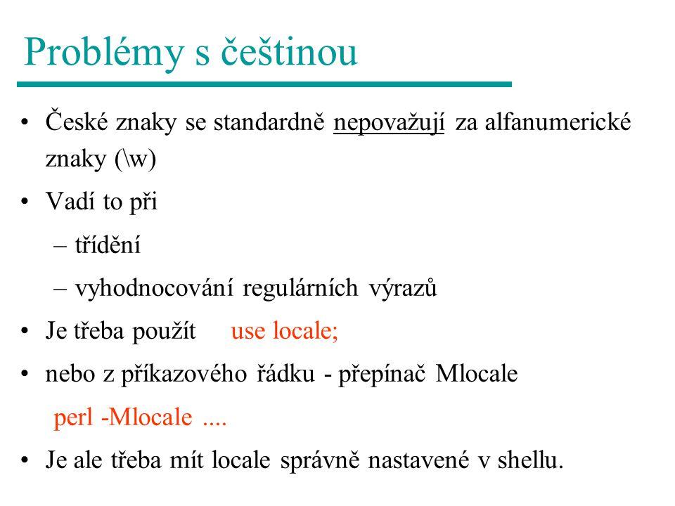 Problémy s češtinou České znaky se standardně nepovažují za alfanumerické znaky (\w) Vadí to při –třídění –vyhodnocování regulárních výrazů Je třeba použít use locale; nebo z příkazového řádku - přepínač Mlocale perl -Mlocale....