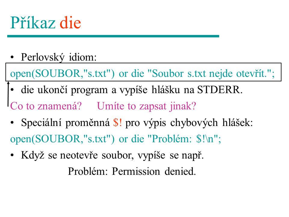 Příkaz die Perlovský idiom: open(SOUBOR, s.txt ) or die Soubor s.txt nejde otevřít. ; die ukončí program a vypíše hlášku na STDERR.