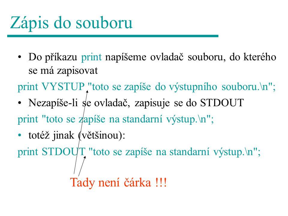 Zápis do souboru Do příkazu print napíšeme ovladač souboru, do kterého se má zapisovat print VYSTUP toto se zapíše do výstupního souboru.\n ; Nezapíše-li se ovladač, zapisuje se do STDOUT print toto se zapíše na standarní výstup.\n ; totéž jinak (většinou): print STDOUT toto se zapíše na standarní výstup.\n ; Tady není čárka !!!