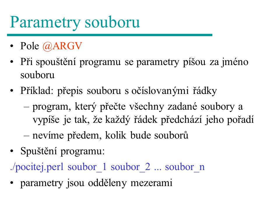 Parametry souboru Pole @ARGV Při spouštění programu se parametry píšou za jméno souboru Příklad: přepis souboru s očíslovanými řádky –program, který přečte všechny zadané soubory a vypíše je tak, že každý řádek předchází jeho pořadí –nevíme předem, kolik bude souborů Spuštění programu:./pocitej.perl soubor_1 soubor_2...