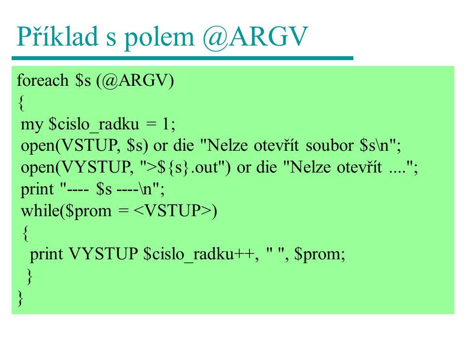 Příklad s polem @ARGV foreach $s (@ARGV) { my $cislo_radku = 1; open(VSTUP, $s) or die