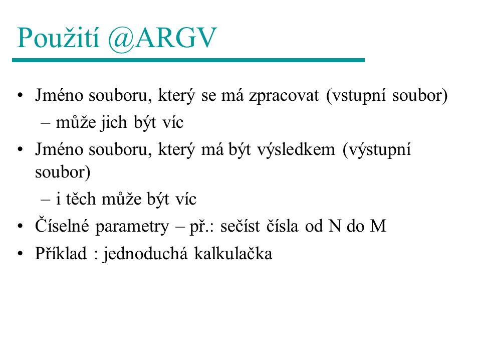 Použití @ARGV Jméno souboru, který se má zpracovat (vstupní soubor) –může jich být víc Jméno souboru, který má být výsledkem (výstupní soubor) –i těch může být víc Číselné parametry – př.: sečíst čísla od N do M Příklad : jednoduchá kalkulačka