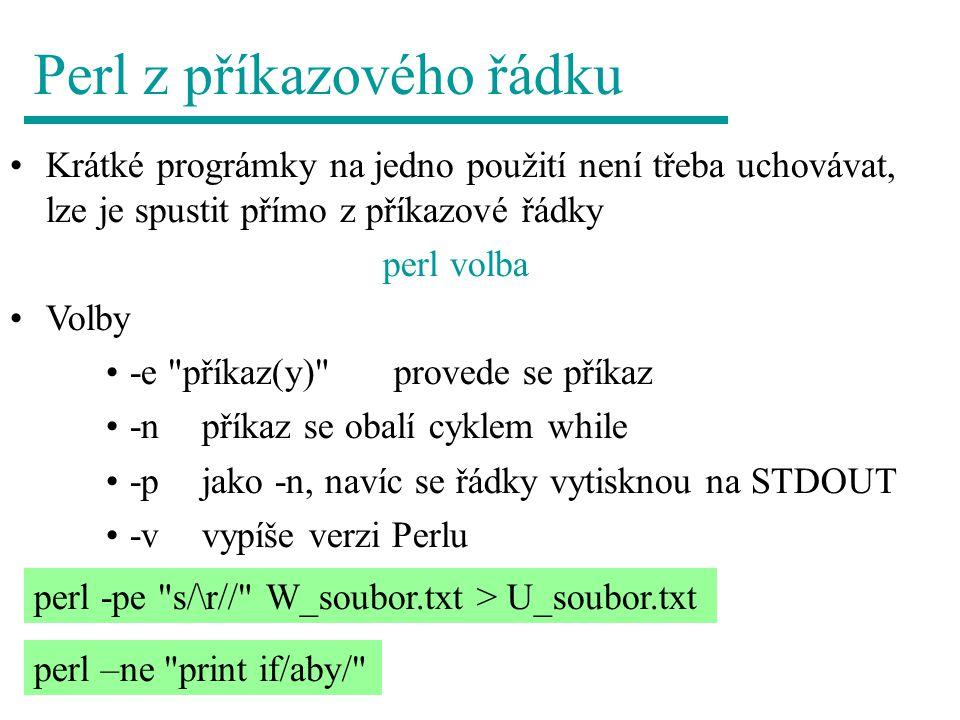 Perl z příkazového řádku Krátké prográmky na jedno použití není třeba uchovávat, lze je spustit přímo z příkazové řádky perl volba Volby -e příkaz(y) provede se příkaz -npříkaz se obalí cyklem while -pjako -n, navíc se řádky vytisknou na STDOUT -vvypíše verzi Perlu perl -pe s/\r// W_soubor.txt > U_soubor.txt perl –ne print if/aby/