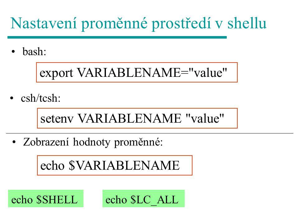 Nastavení proměnné prostředí v shellu bash: export VARIABLENAME= value setenv VARIABLENAME value csh/tcsh: Zobrazení hodnoty proměnné: echo $VARIABLENAME echo $SHELLecho $LC_ALL