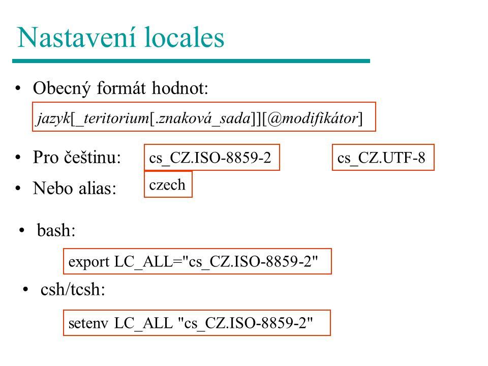 Nastavení locales Obecný formát hodnot: export LC_ALL= cs_CZ.ISO-8859-2 setenv LC_ALL cs_CZ.ISO-8859-2 csh/tcsh: jazyk[_teritorium[.znaková_sada]][@modifikátor] bash: Pro češtinu: Nebo alias: cs_CZ.ISO-8859-2 czech cs_CZ.UTF-8