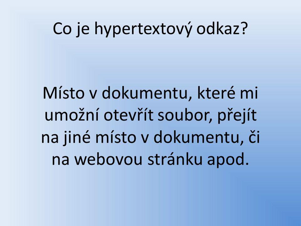 Co je hypertextový odkaz? Místo v dokumentu, které mi umožní otevřít soubor, přejít na jiné místo v dokumentu, či na webovou stránku apod.