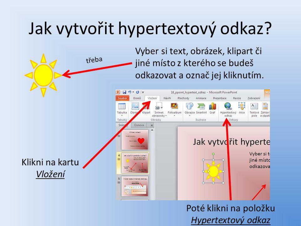 Jak vytvořit hypertextový odkaz? Klikni na kartu Vložení Poté klikni na položku Hypertextový odkaz Vyber si text, obrázek, klipart či jiné místo z kte