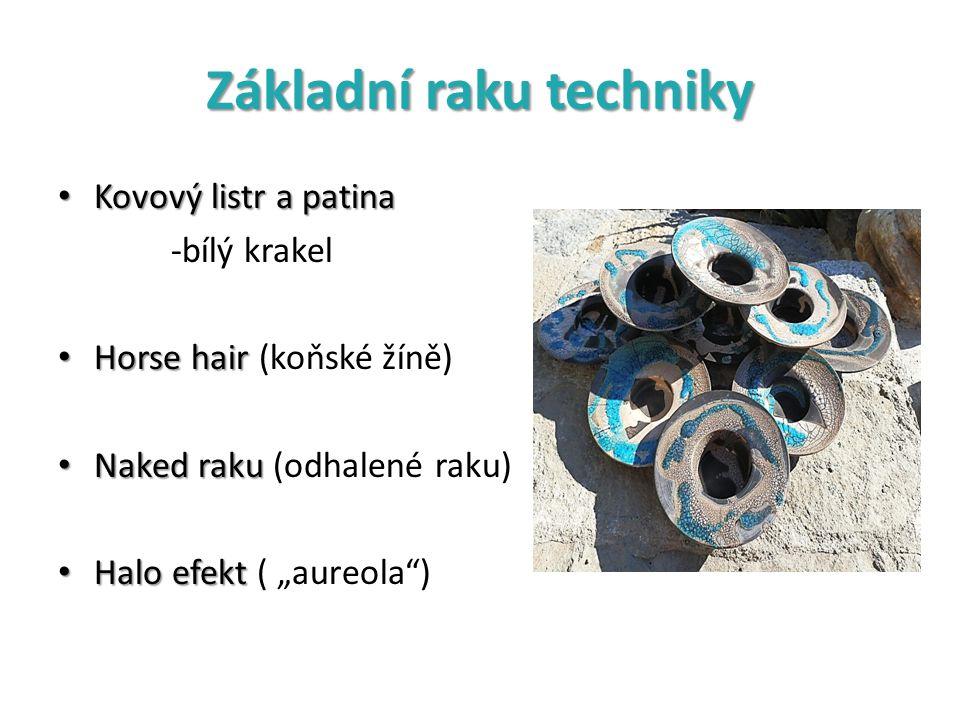 Základní raku techniky Kovový listr a patina Kovový listr a patina -bílý krakel Horse hair Horse hair (koňské žíně) Naked raku Naked raku (odhalené ra