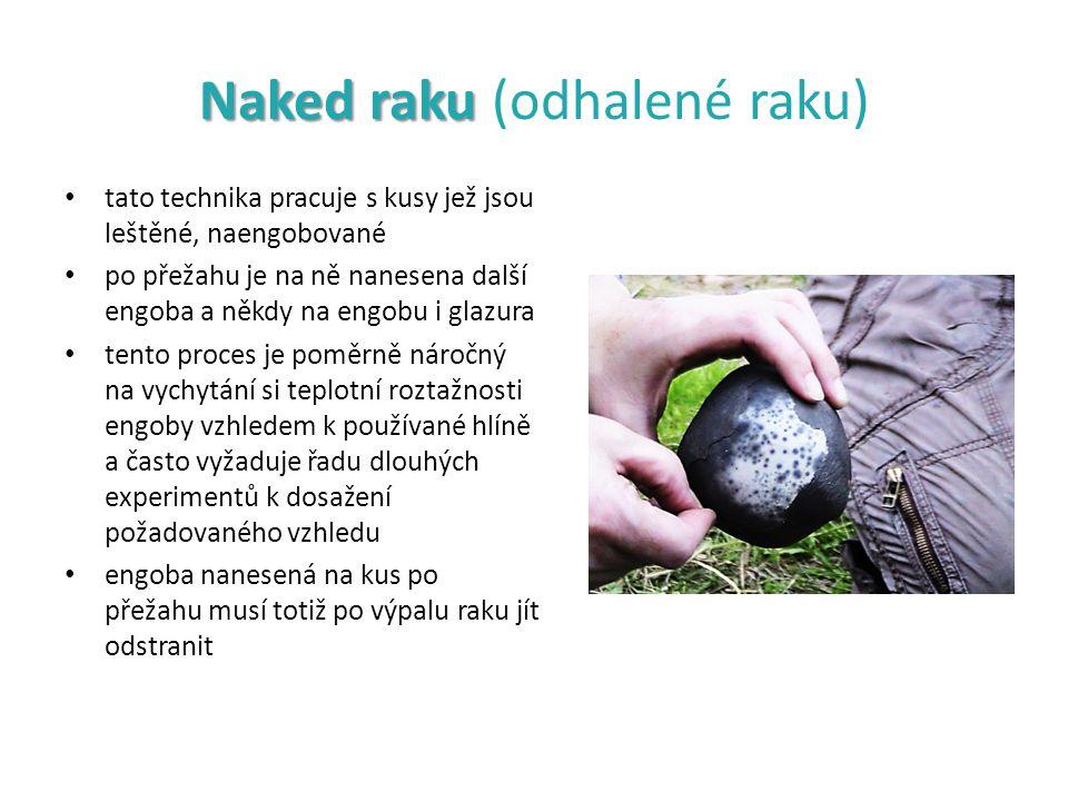 Naked raku Naked raku (odhalené raku) tato technika pracuje s kusy jež jsou leštěné, naengobované po přežahu je na ně nanesena další engoba a někdy na