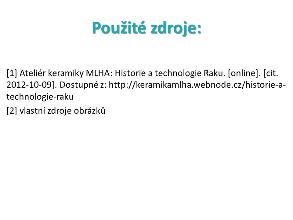 Použité zdroje: [1] Ateliér keramiky MLHA: Historie a technologie Raku. [online]. [cit. 2012-10-09]. Dostupné z: http://keramikamlha.webnode.cz/histor