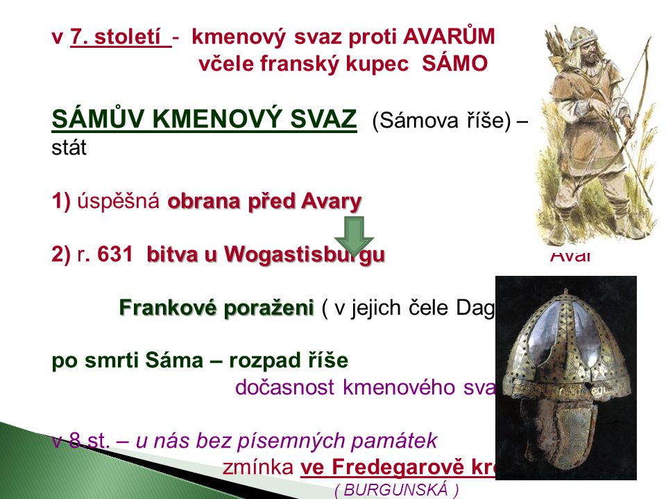 v 7. století - kmenový svaz proti AVARŮM včele franský kupec SÁMO SÁMŮV KMENOVÝ SVAZ (Sámova říše) – není stát obrana před Avary 1) úspěšná obrana pře