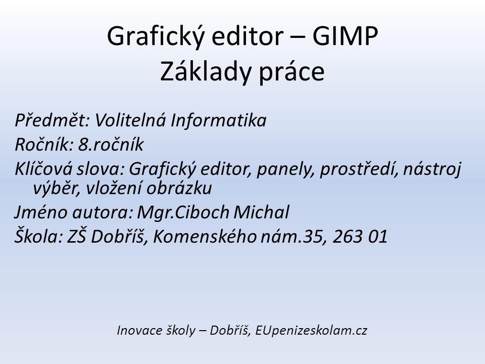 Grafický editor – GIMP Základy práce Předmět: Volitelná Informatika Ročník: 8.ročník Klíčová slova: Grafický editor, panely, prostředí, nástroj výběr,