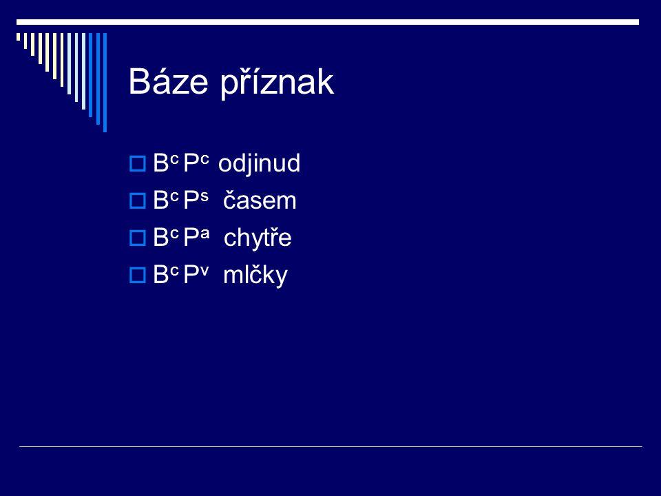 Báze příznak  B c P c odjinud  B c P s časem  B c P a chytře  B c P v mlčky