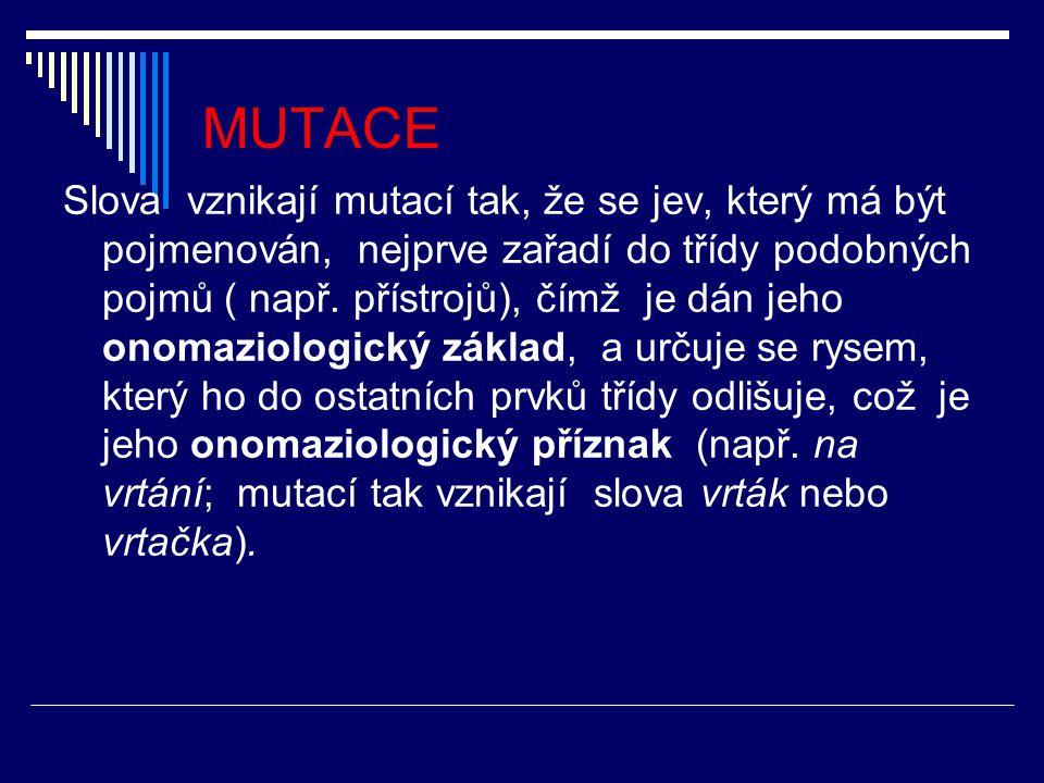 MUTACE Slova vznikají mutací tak, že se jev, který má být pojmenován, nejprve zařadí do třídy podobných pojmů ( např. přístrojů), čímž je dán jeho ono