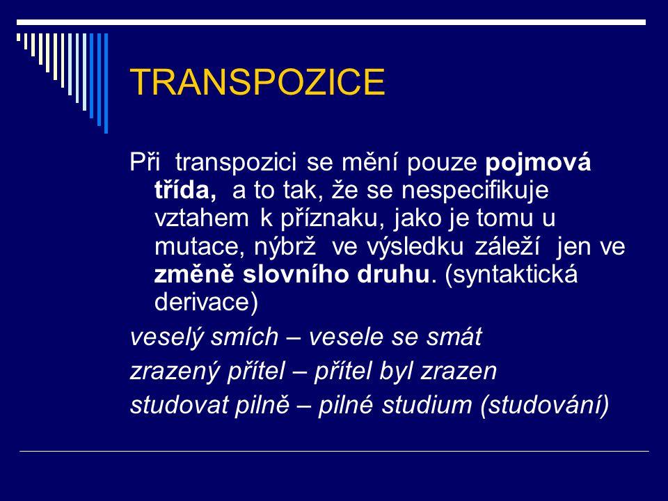 TRANSPOZICE Při transpozici se mění pouze pojmová třída, a to tak, že se nespecifikuje vztahem k příznaku, jako je tomu u mutace, nýbrž ve výsledku zá