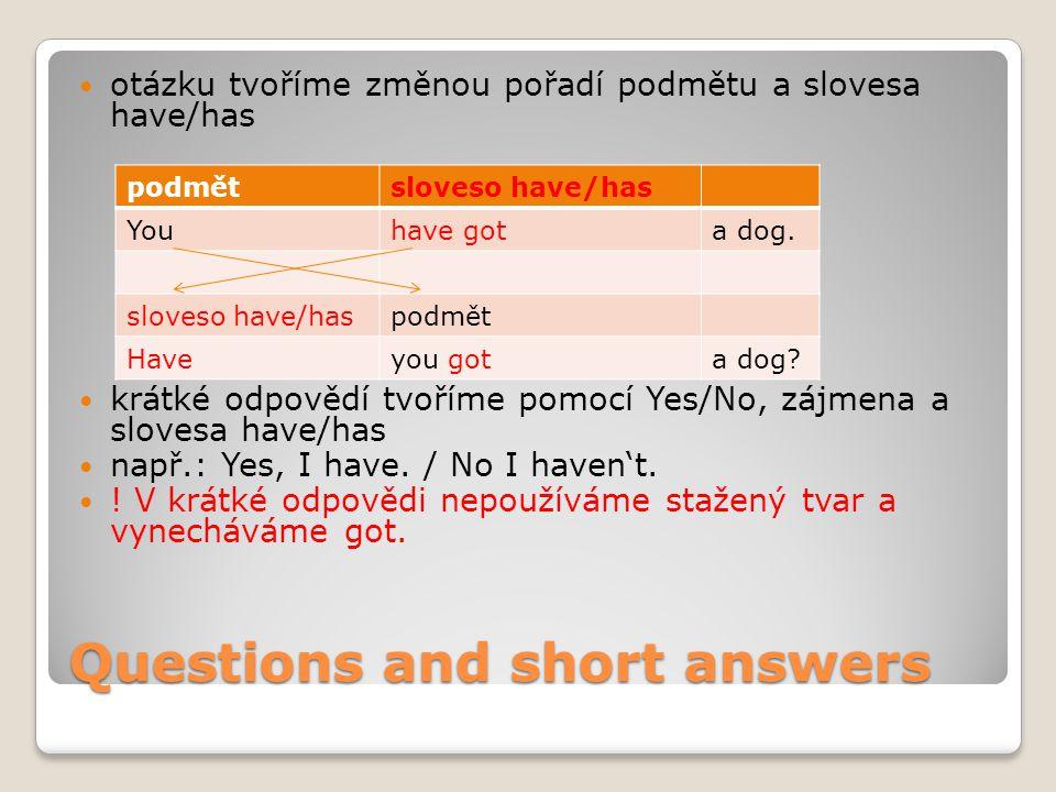 Questions and short answers otázku tvoříme změnou pořadí podmětu a slovesa have/has krátké odpovědí tvoříme pomocí Yes/No, zájmena a slovesa have/has např.: Yes, I have.