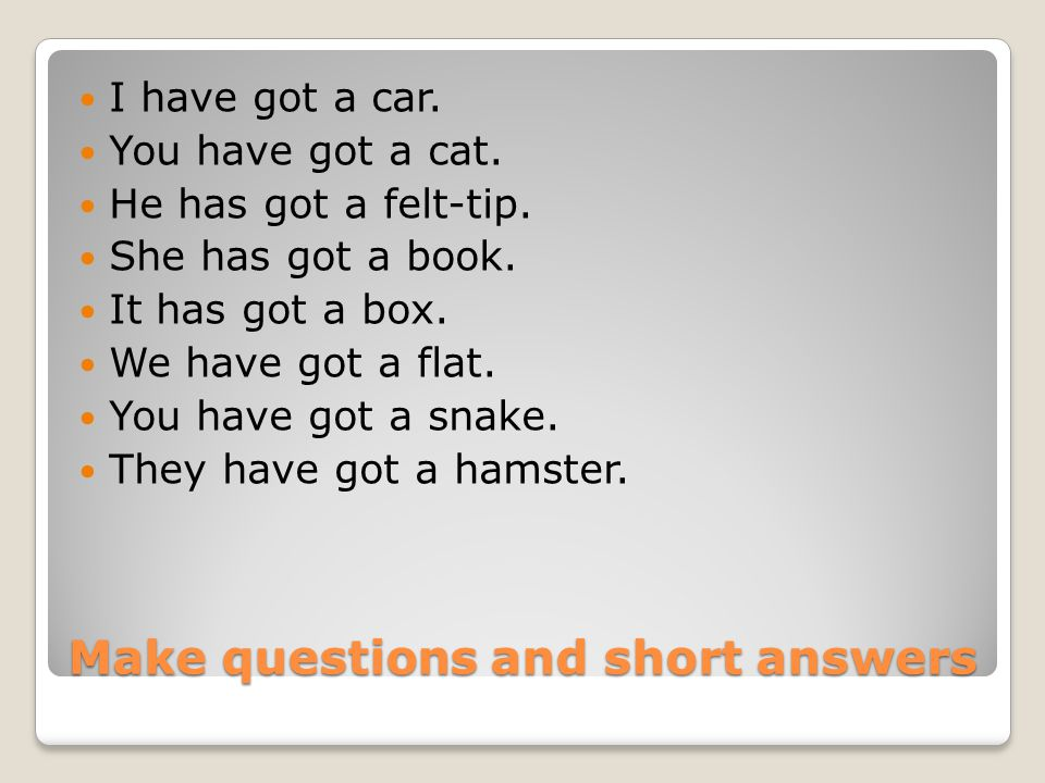 Make questions and short answers I have got a car. You have got a cat. He has got a felt-tip. She has got a book. It has got a box. We have got a flat