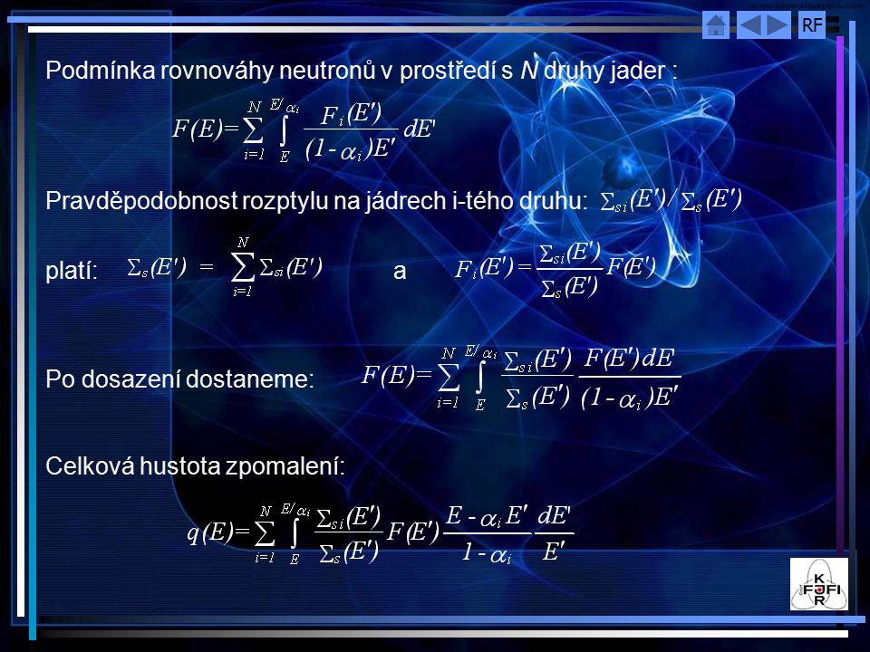 RF Podmínka rovnováhy neutronů v prostředí s N druhy jader : Pravděpodobnost rozptylu na jádrech i-tého druhu: platí: a Po dosazení dostaneme: Celková hustota zpomalení:
