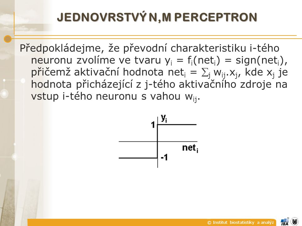 © Institut biostatistiky a analýz JEDNOVRSTVÝ N,M PERCEPTRON Předpokládejme, že převodní charakteristiku i-tého neuronu zvolíme ve tvaru y i = f i (net i ) = sign(net i ), přičemž aktivační hodnota net i =  j w ij.x j, kde x j je hodnota přicházející z j-tého aktivačního zdroje na vstup i-tého neuronu s vahou w ij.