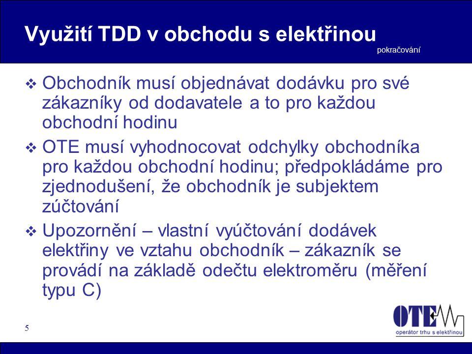 5  Obchodník musí objednávat dodávku pro své zákazníky od dodavatele a to pro každou obchodní hodinu  OTE musí vyhodnocovat odchylky obchodníka pro každou obchodní hodinu; předpokládáme pro zjednodušení, že obchodník je subjektem zúčtování  Upozornění – vlastní vyúčtování dodávek elektřiny ve vztahu obchodník – zákazník se provádí na základě odečtu elektroměru (měření typu C) pokračování