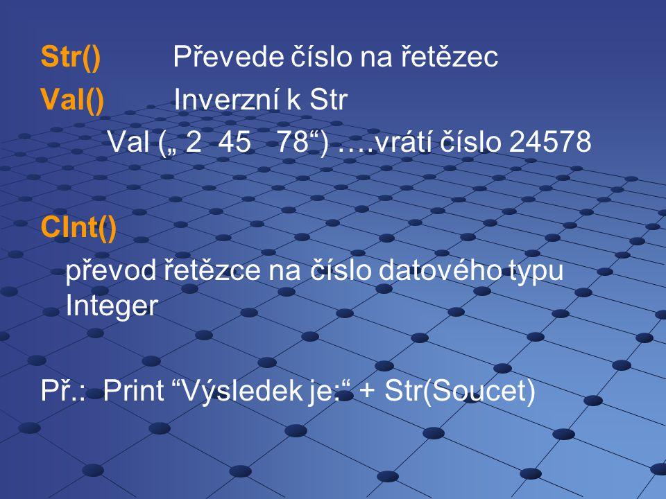 """Str() Převede číslo na řetězec Val() Inverzní k Str Val ("""" 2 45 78"""") ….vrátí číslo 24578 CInt() převod řetězce na číslo datového typu Integer Př.: Pri"""