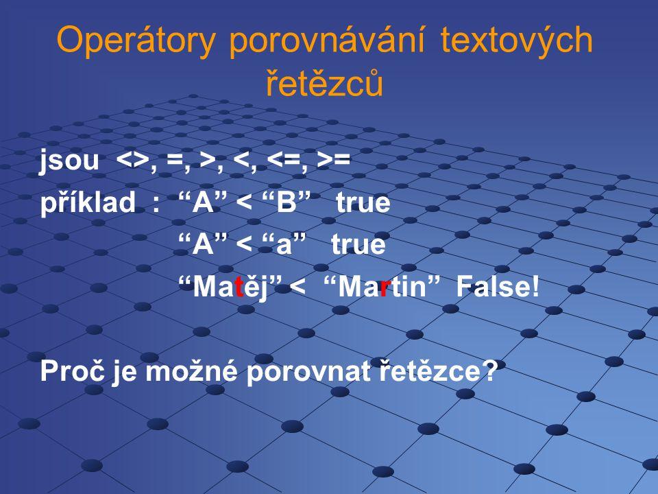 """Operátory porovnávání textových řetězců jsou <>, =, >, = příklad : """"A"""" < """"B"""" true """"A"""" < """"a"""" true """"Matěj"""" < """"Martin"""" False! Proč je možné porovnat řetě"""