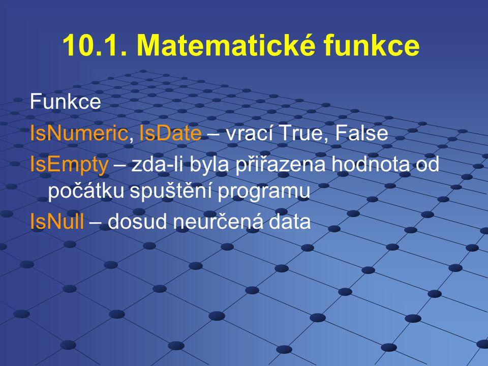 10.1. Matematické funkce Funkce IsNumeric, IsDate – vrací True, False IsEmpty – zda-li byla přiřazena hodnota od počátku spuštění programu IsNull – do